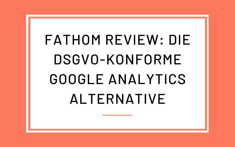 Fathom Analytics Review: Die DSGVO-konforme Google Analytics Alternative